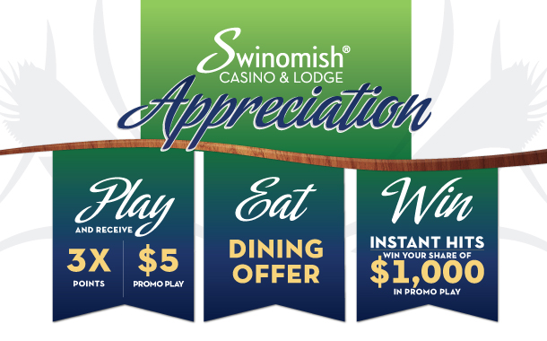 Swinomish Casino & Lodge Appreciation. Play and receive 3X Points and $5 Promo Play. Eat Dining Offer. Win Instant Hits with your share of $1,000 in Promo Play